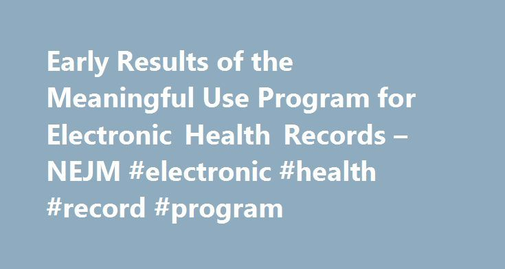 Early Results of the Meaningful Use Program for Electronic Health Records – NEJM #electronic #health #record #program http://pakistan.remmont.com/early-results-of-the-meaningful-use-program-for-electronic-health-records-nejm-electronic-health-record-program/  Early Results of the Meaningful Use Program for Electronic Health Records To the Editor: In 2009, the Health Information Technology for Economic and Clinical Health (HITECH) Act established Medicare and Medicaid incentive programs to…