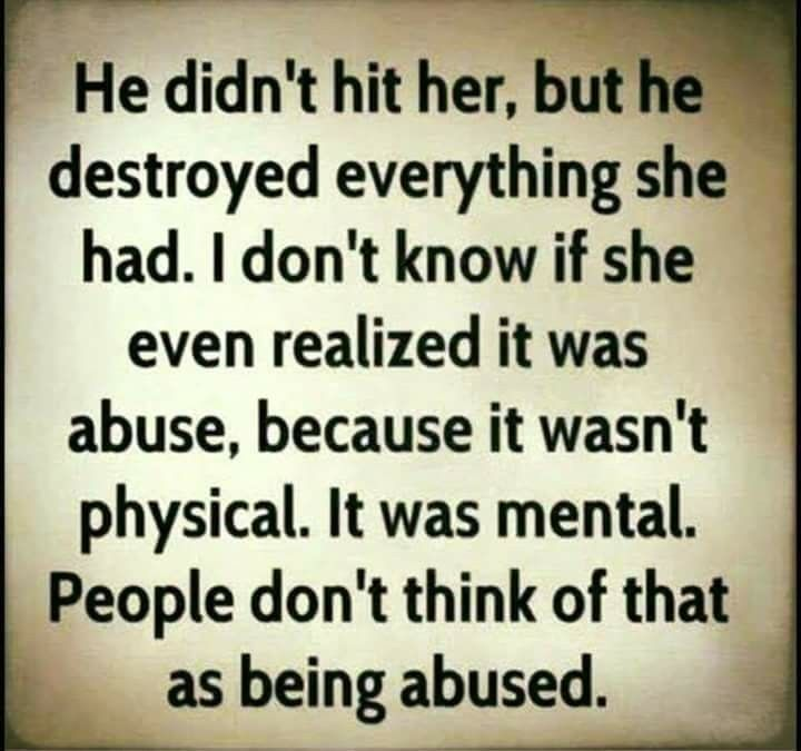 And verbal. And emotional. He did hit, but since he never left a mark it didn't happen to those who should have cared. Because I didn't yell and scream the whole marriage and after about the abuse it didn't happen according to those who SHOULD have cared. It takes abuse victims a long time to come forward. They must first feel safe.