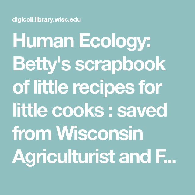 Human Ecology: Betty's scrapbook of little recipes for little cooks : saved from Wisconsin Agriculturist and Farmer: Contents