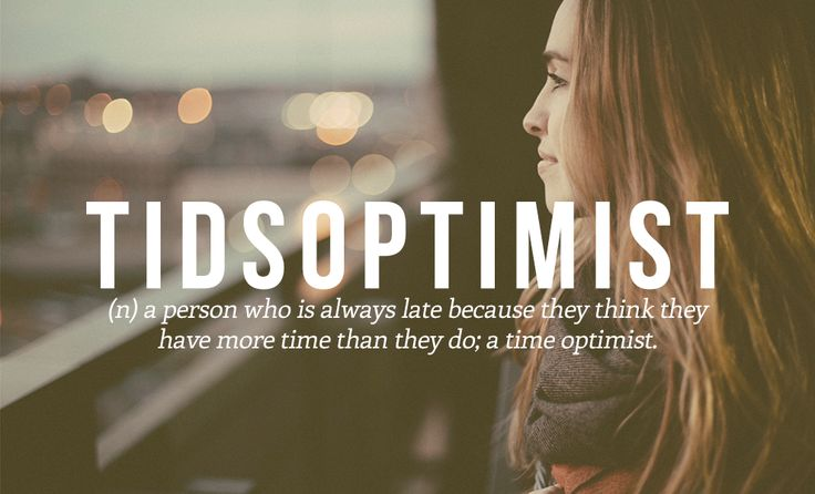 TIDSOPTIMIST. (n) a person who is always late because they think they have more time than they do; a time optimist.  This may be the best description of me ever.   28 Beautiful Words The English Language Should Steal