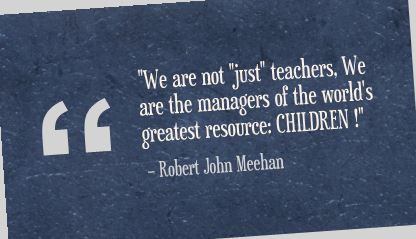 """We are not ""just"" teachers, We are the managers of the world's greatest resource: CHILDREN !"" Robert John Meehan"
