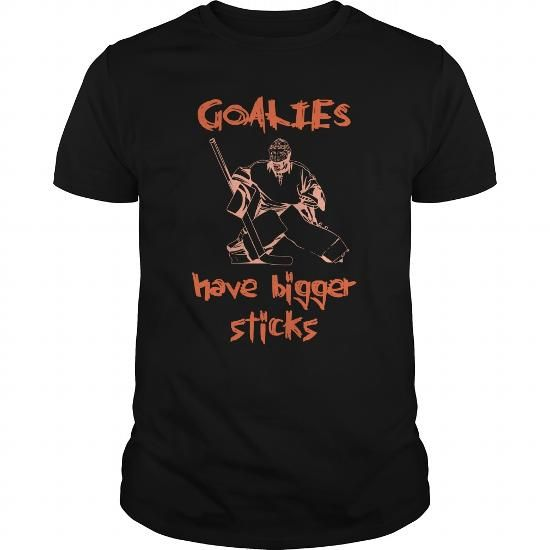 Goalies Have Bigger Sticks Great Gift For Any Goal Hockey Player Fan T Shirts, Hoodie
