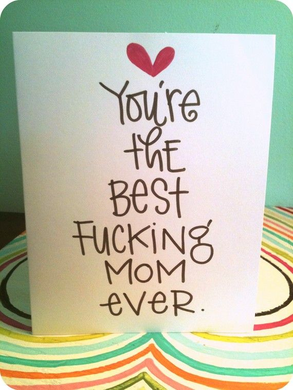 Funny Mother's Day card! You're the best fucking mom ever. And I love you so fucking much.