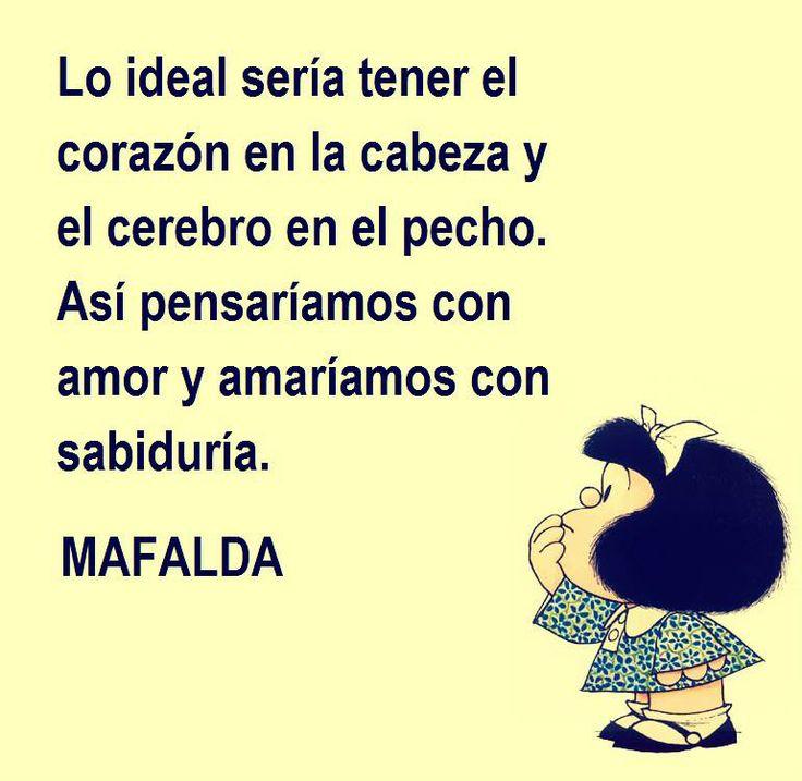 Lo ideal sería tener el corazón en la cabeza y el cerebro en el pecho. Así pensaríamos con amor y amaríamos con sabiduría. Mafalda