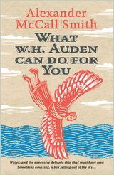 What W. H. Auden Can Do for You by Alexander McCall Smith. -- Best-selling novelist Alexander McCall Smith's charming account of how the poet W.H. Auden has helped guide his life--and how he might guide yours. Available September 2013.