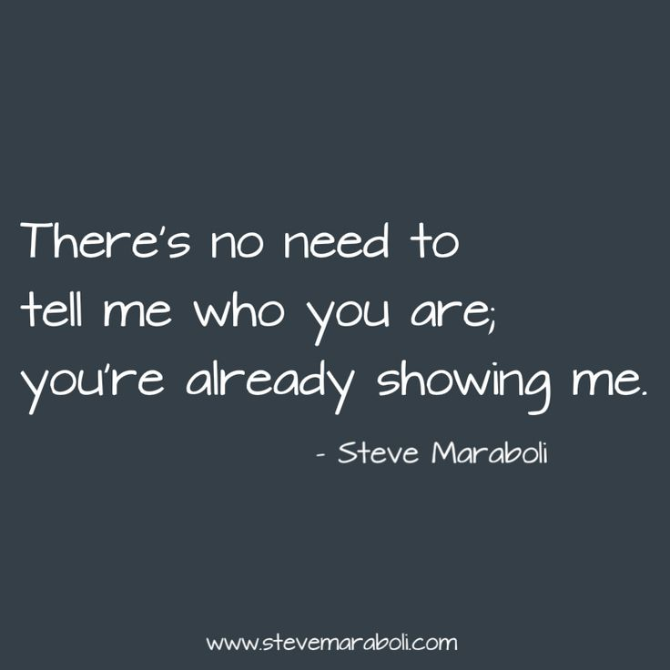 """There's no need to tell me who you are; you're already showing me."" - Steve Maraboli"