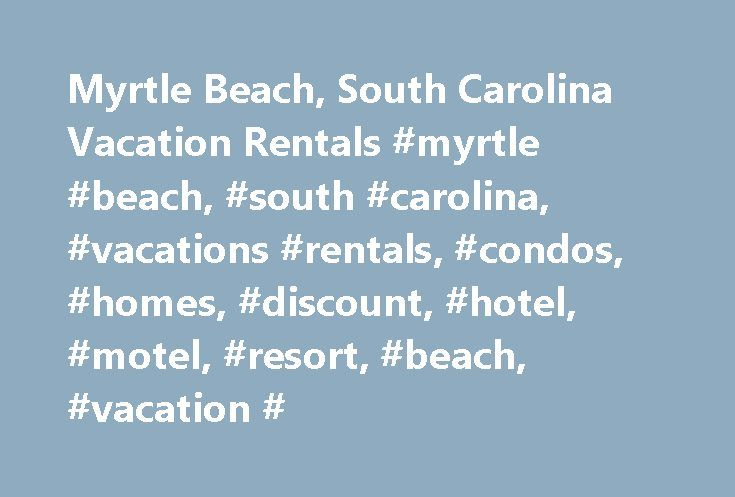 Myrtle Beach, South Carolina Vacation Rentals #myrtle #beach, #south #carolina, #vacations #rentals, #condos, #homes, #discount, #hotel, #motel, #resort, #beach, #vacation # http://north-carolina.nef2.com/myrtle-beach-south-carolina-vacation-rentals-myrtle-beach-south-carolina-vacations-rentals-condos-homes-discount-hotel-motel-resort-beach-vacation/  # Myrtle Beach Vacation Rentals| Myrtle Beach Hotels and Resorts Myrtle Beach Vacations Are Full of Sun, Sand, Surf and Smiles Any Time of the…