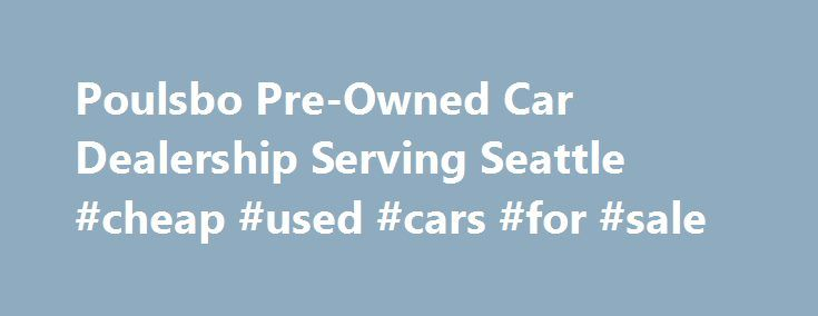 Poulsbo Pre-Owned Car Dealership Serving Seattle #cheap #used #cars #for #sale http://cars.nef2.com/poulsbo-pre-owned-car-dealership-serving-seattle-cheap-used-cars-for-sale/  #auto dealers # Thank you for visiting Liberty Bay Auto Center, located in Poulsbo, serving the Kitsap Peninsula which includes. Bainbridge Island, Bremerton, Kingston, Gig Harbor, Silverdale, Belfair, Manchester, Tracyton, Port Orchard, Olalla, Hansville, Port Townsend, Seattle, West Seattle, Edmonds, Everett…