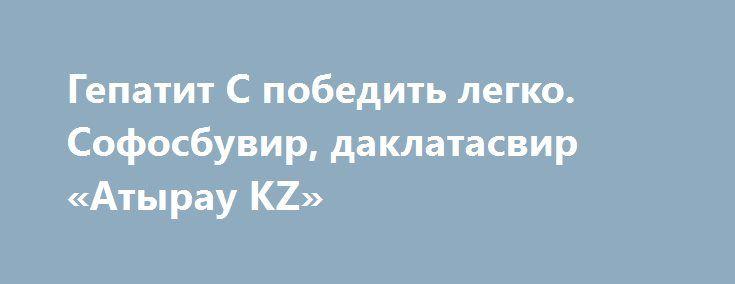 Гепатит С победить легко. Cофосбувир, даклатасвир «Атырау KZ» http://www.mostransregion.ru/d_242/?adv_id=232  В Казахстане стало возможным навсегда вылечить гепатит С за 12 недель. Лицензионные дженерики софосбувира, даклатасира доставим из Индии. Терапевтический курс дешевле, чем в Америке, в 70 раз. Результаты эффективности подтверждены клинически. Более эффективных средств нет.    Hepcinat – полный индийский аналог софосбувира, созданный по американской технологии. Софосбувир с 2013 года…