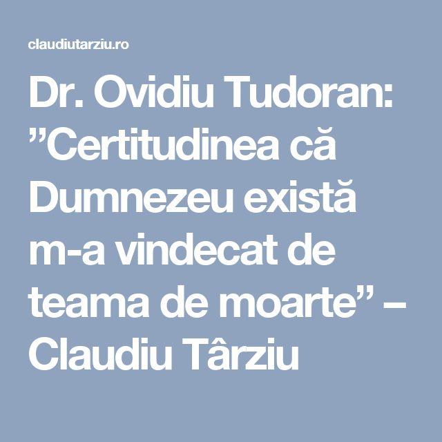 """Dr. Ovidiu Tudoran: """"Certitudinea că Dumnezeu există m-a vindecat de teama de moarte"""" – Claudiu Târziu"""