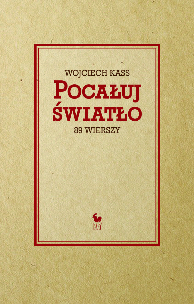 """""""Pocałuj światło. 86 wierszy"""" Wojciech Kass Selected by Adrian Gleń Cover by Janusz Barecki Published by Wydawnictwo Iskry 2016"""