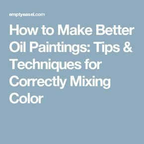 How to Make Better Oil Paintings: Tips & Techniques for Correctly Mixing Color