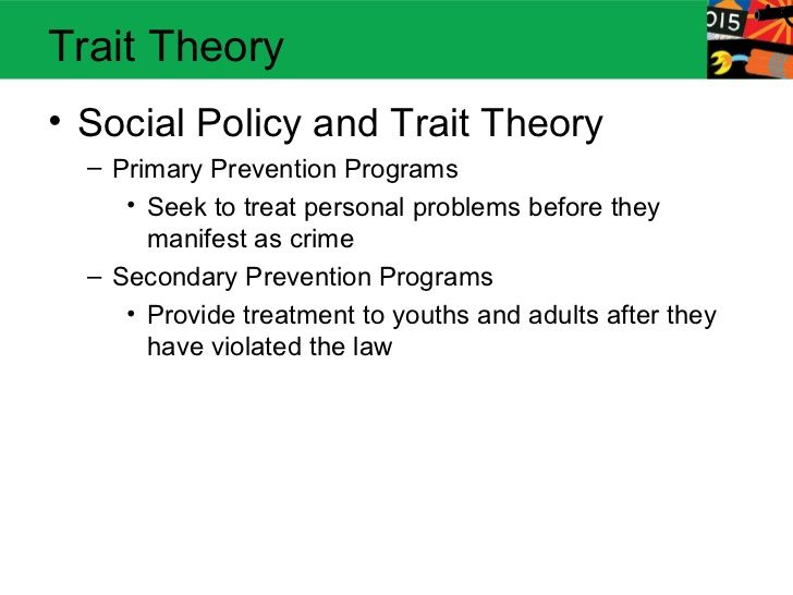 Trait Theory• Social Policy and Trait Theory  – Primary Prevention Programs     • Seek to treat personal problems before t...