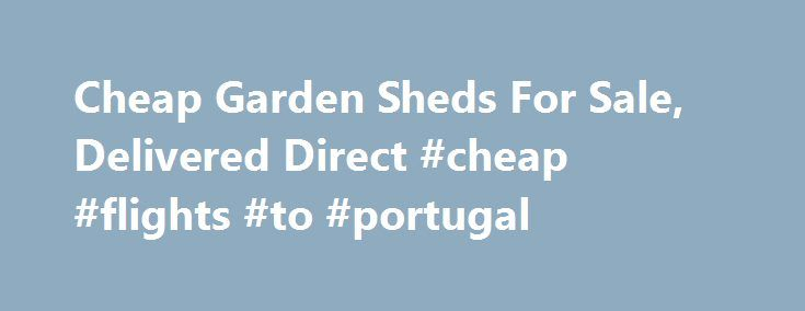 Cheap Garden Sheds For Sale, Delivered Direct #cheap #flights #to #portugal http://cheap.remmont.com/cheap-garden-sheds-for-sale-delivered-direct-cheap-flights-to-portugal/  #cheap garden sheds # Garden Sheds Garden sheds. garages and outside storage buildings will keep any outdoor space looking tidy and provide a secure storage area that can also be used for many other activities. Constructed from timber, metal and plastic they are all ready for immediate use. Metal sheds, garages and…