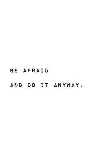 Be afraid and do it anyway.