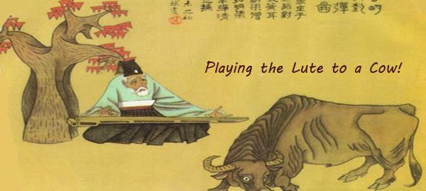 """Tale My Mother Told Me… Volume 2: Tale 9- Playing a Lute to a Cow!    I first heard this idiom was when I was 10 years old. I overheard my older sister talking with my Mum as she said; """"But Mum, he's so stupid, it's like playing the lute to a cow."""""""