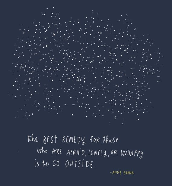 """The best remedy for those who are afraid, lonely, or unhappy is to go outside.""  Anne Frank!"