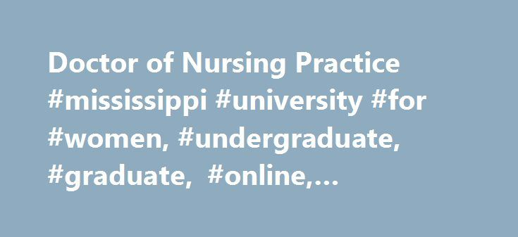 Doctor of Nursing Practice #mississippi #university #for #women, #undergraduate, #graduate, #online, #education. http://bahamas.remmont.com/doctor-of-nursing-practice-mississippi-university-for-women-undergraduate-graduate-online-education/  # Doctor of Nursing Practice The Doctor of Nursing Practice (DNP) is offered specifically for nurse practitioners who wish to increase their knowledge base concerning safe and effective primary patient care for diverse populations. The DNP program offers…