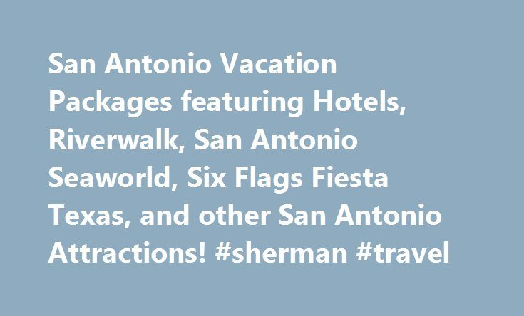San Antonio Vacation Packages featuring Hotels, Riverwalk, San Antonio Seaworld, Six Flags Fiesta Texas, and other San Antonio Attractions! #sherman #travel http://travel.remmont.com/san-antonio-vacation-packages-featuring-hotels-riverwalk-san-antonio-seaworld-six-flags-fiesta-texas-and-other-san-antonio-attractions-sherman-travel/  #hotel travel deals # Highlights Great Deals Customized Packages. Find a package that has the attractions you like, then call us or send a request with the…