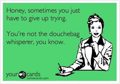 bahaha: Douchebag Magnet, My Friend, Bahaha Hysterical, Douchebag Whisperer, Douchebag Quotes, Hahaa But, Douche Bag Quotes, Hahaha Someone, Good Advice