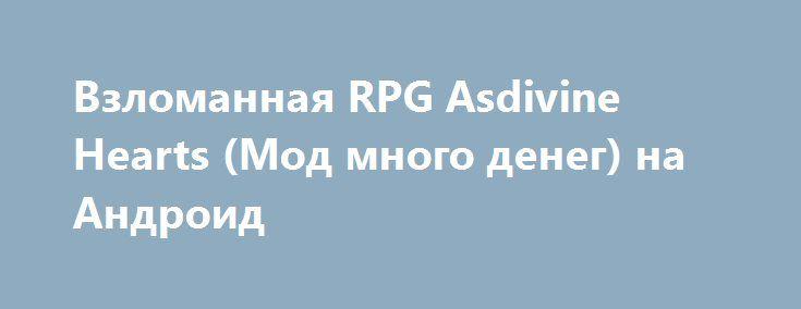 Взломанная RPG Asdivine Hearts (Мод много денег) на Андроид http://apk-gamer.ru/1502-vzlomannaya-rpg-asdivine-hearts-mod-mnogo-deneg-na-android.html