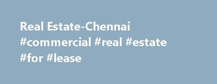 Real Estate-Chennai #commercial #real #estate #for #lease http://real-estate.remmont.com/real-estate-chennai-commercial-real-estate-for-lease/  #real estate in chennai # In Real Estate-Chennai we believe in Honesty, Transparency, Commitment Professionalism. That's the reason why people who own prime properties in Chennai have chosen us as their Real Estate Marketers. We deal only in properties whose Title is clean and marketable. We also happen to be a Real Estate Brokerage Firms… Read More…