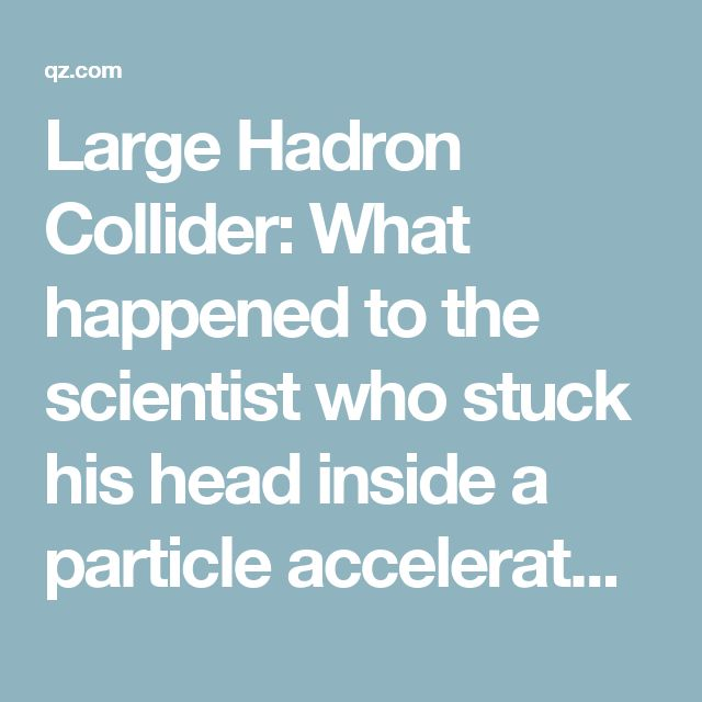 Large Hadron Collider: What happened to the scientist who stuck his head inside a particle accelerator — Quartz