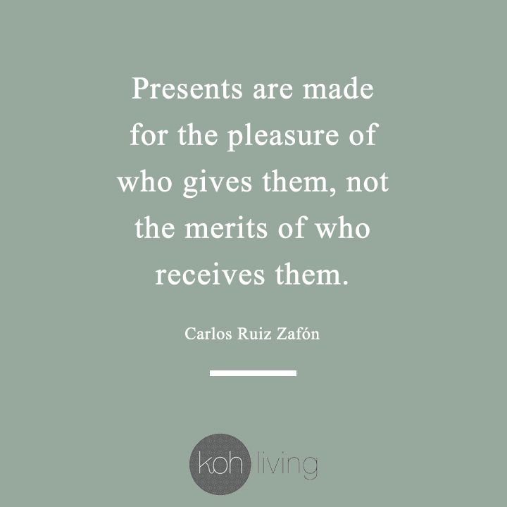 Presents Are Made For The Pleasure Of Who Gives Them Not The Merits Of Who Receives Them Carlos Ruiz Zafon Ko Giving Quotes Be Present Quotes Gift Quotes