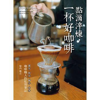 點滴淬煉,一杯好咖啡:「選豆.烘豆.磨豆.沖煮」咖啡職人的私房筆記