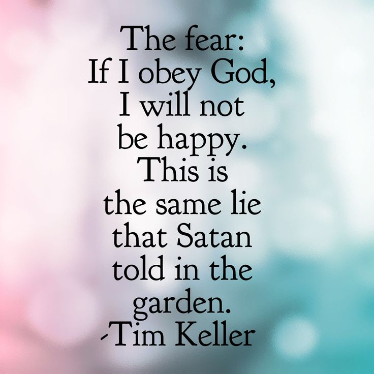 The fear: If I obey God, I will not be happy. This is the same lie that Satan told in the garden. -Tim Keller