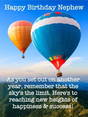 Sky's the Limit! Happy Birthday Card for Nephew: Start your nephew's birthday out on a high note by sending him a card that will make him feel like he's on top of the world! Two colorful hot air balloons float through the deep blue sky, green hills down below. It's a wonderful way to wish him another year of happiness and success while reminding him that the sky's the limit when it comes to birthday fun!