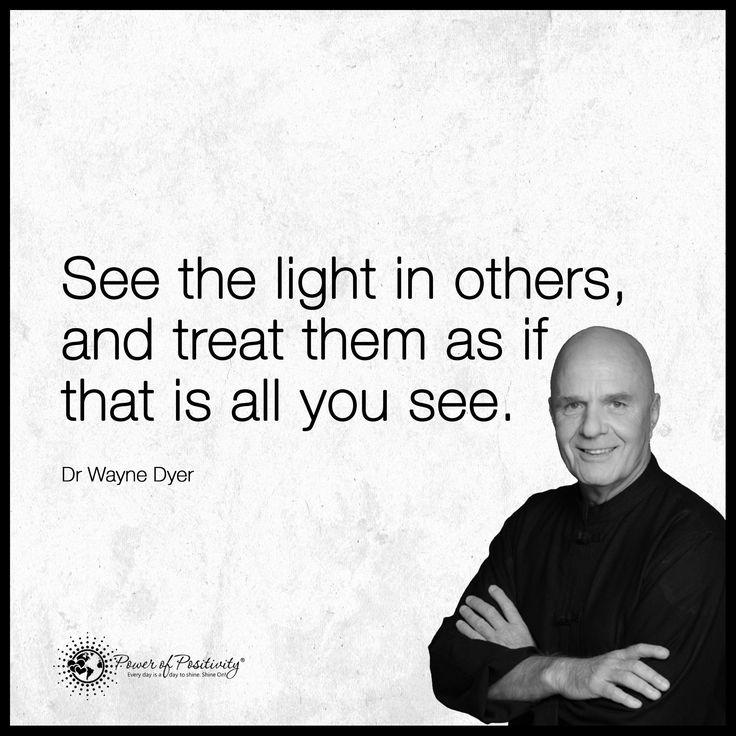 See the light in others, and treat them as if that is all you see. - Wayne Dyer | 11 life lessons from the self-help guru