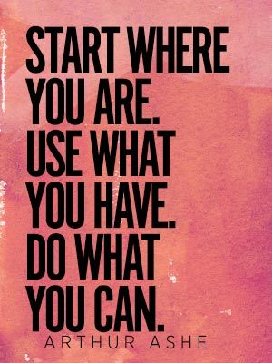 Start where you are. Use what you have. Do what you can. #quote