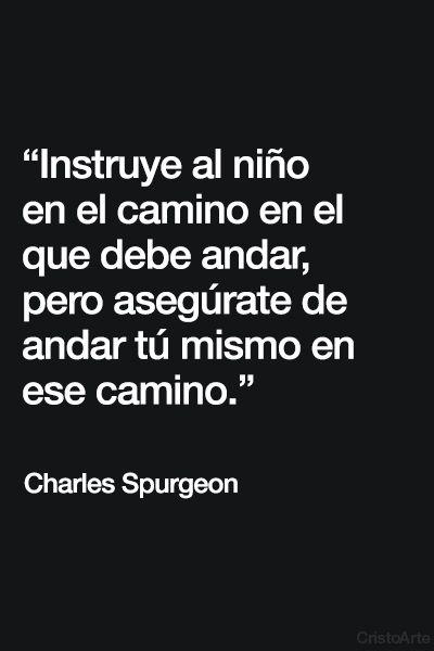 """""""Instruye al niño en el camino en el que debe andar, pero asegúrate de andar tú mismo en ese camino."""" - Charles Spurgeon. """"Instruye al niño en su camino, y aun cuando fuere viejo no se apartará de él."""" - Proverbios 22:6 (Reina-Valera 1960)."""