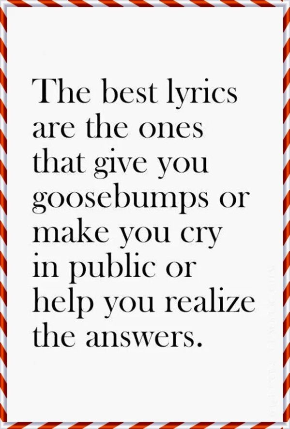 The best lyrics are the ones that give you goosebumps or make you cry in public or help you realize the answers.
