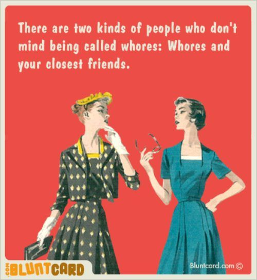 true...I call my best friend a whore all the time...LOL
