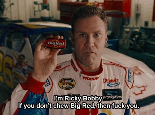 I'm Ricky Bobby. If you don't chew Big Red, then fuck you.