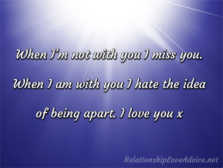 When I'm Not With You I Miss You. When I Am With You I