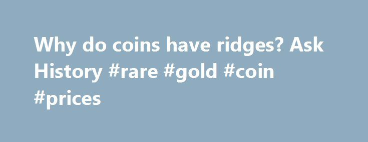 Why do coins have ridges? Ask History #rare #gold #coin #prices http://coin.nef2.com/why-do-coins-have-ridges-ask-history-rare-gold-coin-prices/  #like coins # Why do coins have ridges? Ever wonder why some coins have those little ridges along their sides? The answer goes back to 1792, when the Coinage Act established the U.S. Mint. That same act of legislation also specified that $10, $5 and $2.50 coins (known as eagles, half-eagles and quarter-eagles) were to be made of their face value in…