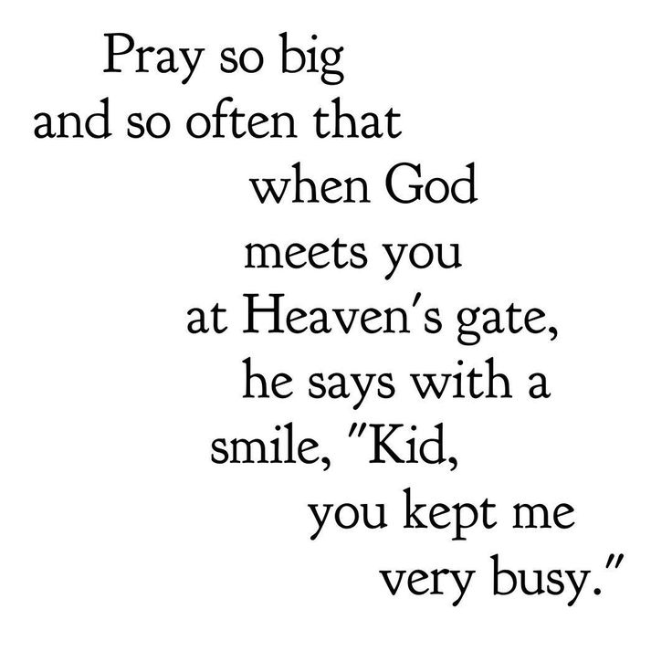 "Let's pray so big, and so often, that when God meets us at Heaven's gate, he says with a smile, ""Kid, you kept me very busy."""