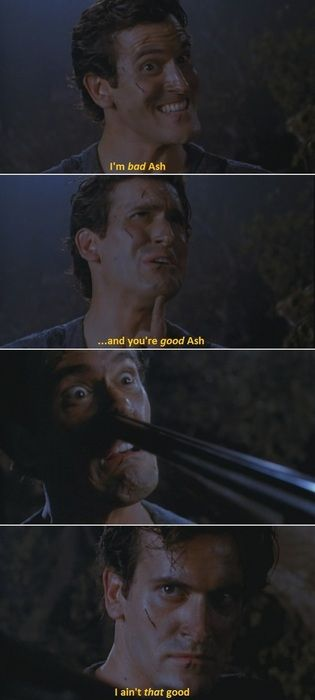 """Army of Darkness """"I'm Bad Ash. You're good Ash."""""""
