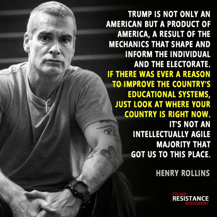 """Trump is not only an American but a product of America.  A result of the mechanics that shape and inform the individual and the electorate.  If there was a reason to improve the country's educational systems, just look at where the country is right now.  It's not an intellectually agile majority that got us to this place."" - Henry Rollins"