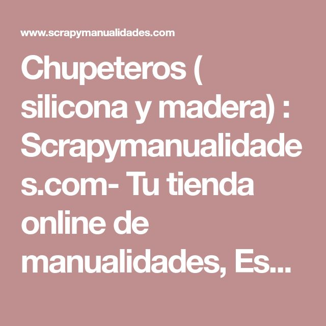 Chupeteros ( silicona y madera) : Scrapymanualidades.com- Tu tienda online de manualidades, Especialistas en Scrap y materiales para chupeteros. Tambien al por mayor