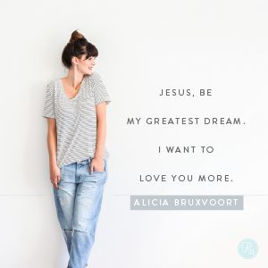 Dear Jesus, be my greatest dream. I want to love You more. In Jesus' Name, Amen.  -Alicia Bruxvoort