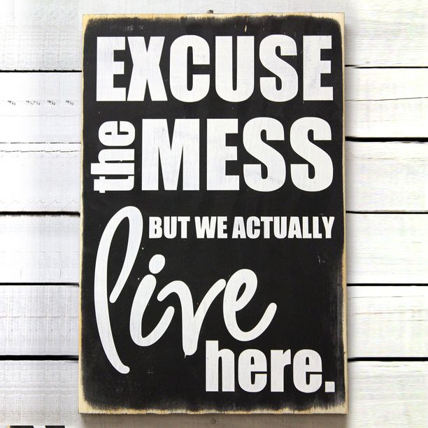 Excuse The Mess - for all those that judge what a clean house actually is. My house is not a model home; it is a home full of love and life!