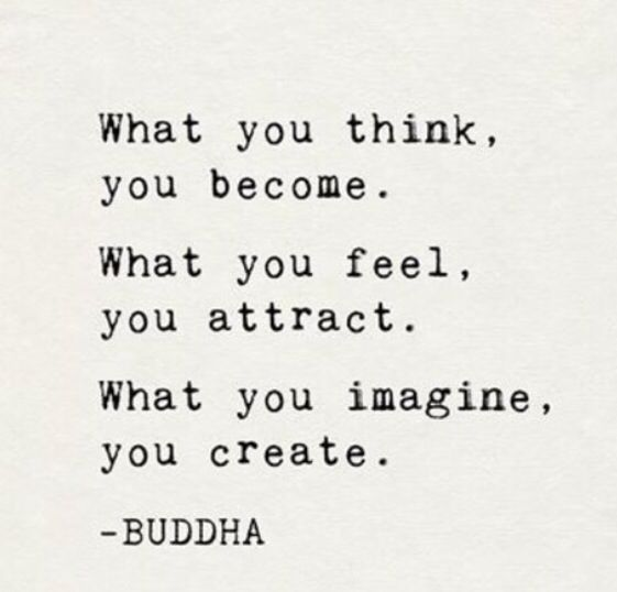 """What you think, you become. What you feel, you attract. What you imagine, you create.""-- Buddha"