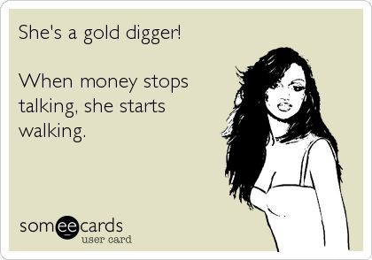 She's a gold digger! When money stops talking, she starts walking.