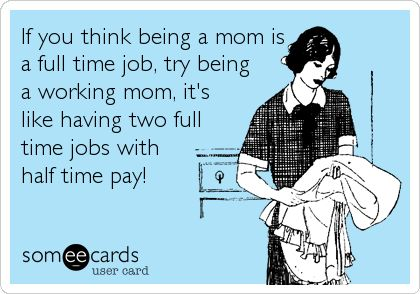 If you think being a mom is a full time job, try being a working mom, it's like having two full time jobs with half time pay!