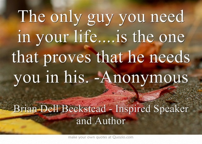 The only guy you need in your life....is the one that proves that he needs you in his. -Anonymous