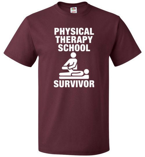 """PHYSICAL THERAPY SCHOOL SURVIVOR Congratulations, you made it! If you've survived the grueling torment that is physical therapy school, you absolutely owe it to yourself to snag one of our """"Physical t"""